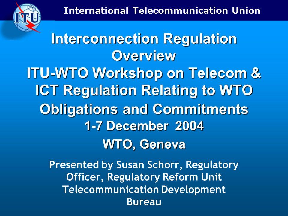 International Telecommunication Union Interconnection Regulation Overview ITU-WTO Workshop on Telecom & ICT Regulation Relating to WTO Obligations and Commitments 1-7 December 2004 WTO, Geneva Presented by Susan Schorr, Regulatory Officer, Regulatory Reform Unit Telecommunication Development Bureau