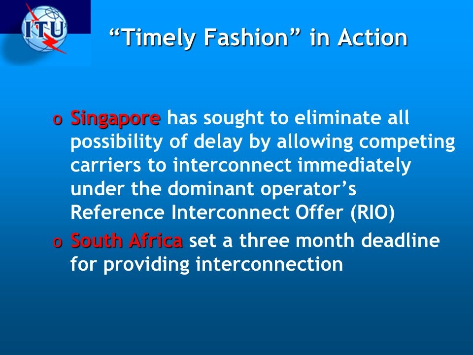 Timely Fashion in Action o Singapore o Singapore has sought to eliminate all possibility of delay by allowing competing carriers to interconnect immediately under the dominant operators Reference Interconnect Offer (RIO) o South Africa o South Africa set a three month deadline for providing interconnection