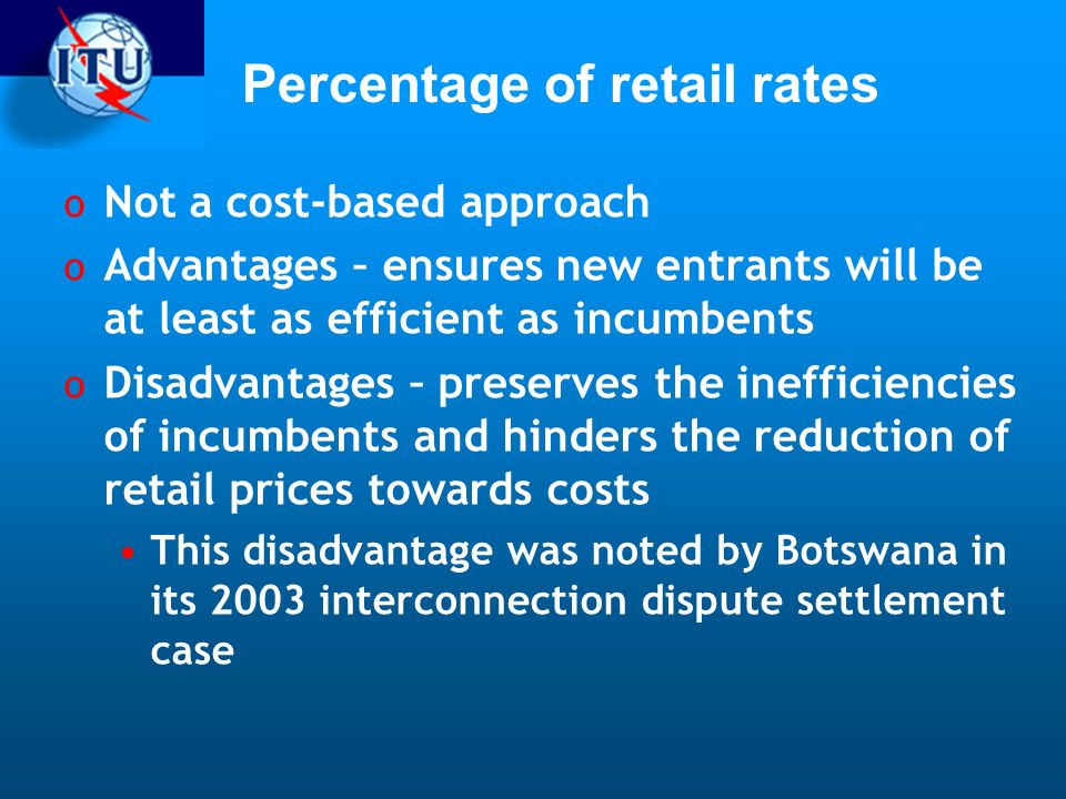 Percentage of retail rates o Not a cost-based approach o Advantages – ensures new entrants will be at least as efficient as incumbents o Disadvantages – preserves the inefficiencies of incumbents and hinders the reduction of retail prices towards costs This disadvantage was noted by Botswana in its 2003 interconnection dispute settlement case