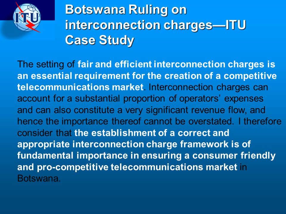 Botswana Ruling on interconnection chargesITU Case Study The setting of fair and efficient interconnection charges is an essential requirement for the creation of a competitive telecommunications market.