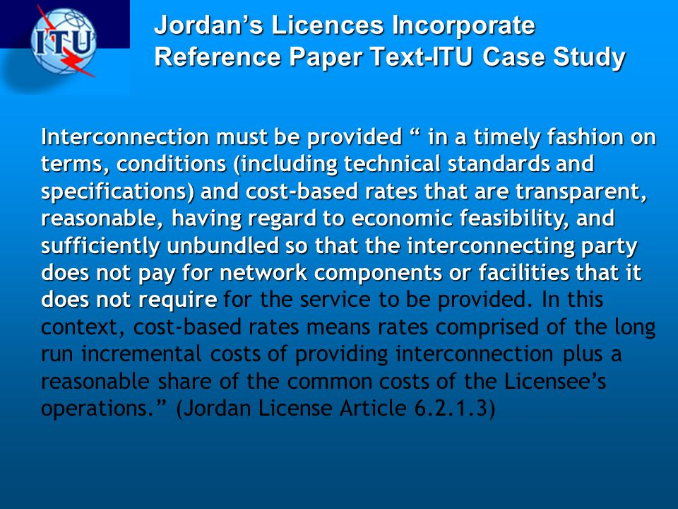 Jordans Licences Incorporate Reference Paper Text-ITU Case Study Interconnection must be provided in a timely fashion on terms, conditions (including technical standards and specifications) and cost-based rates that are transparent, reasonable, having regard to economic feasibility, and sufficiently unbundled so that the interconnecting party does not pay for network components or facilities that it does not require Interconnection must be provided in a timely fashion on terms, conditions (including technical standards and specifications) and cost-based rates that are transparent, reasonable, having regard to economic feasibility, and sufficiently unbundled so that the interconnecting party does not pay for network components or facilities that it does not require for the service to be provided.