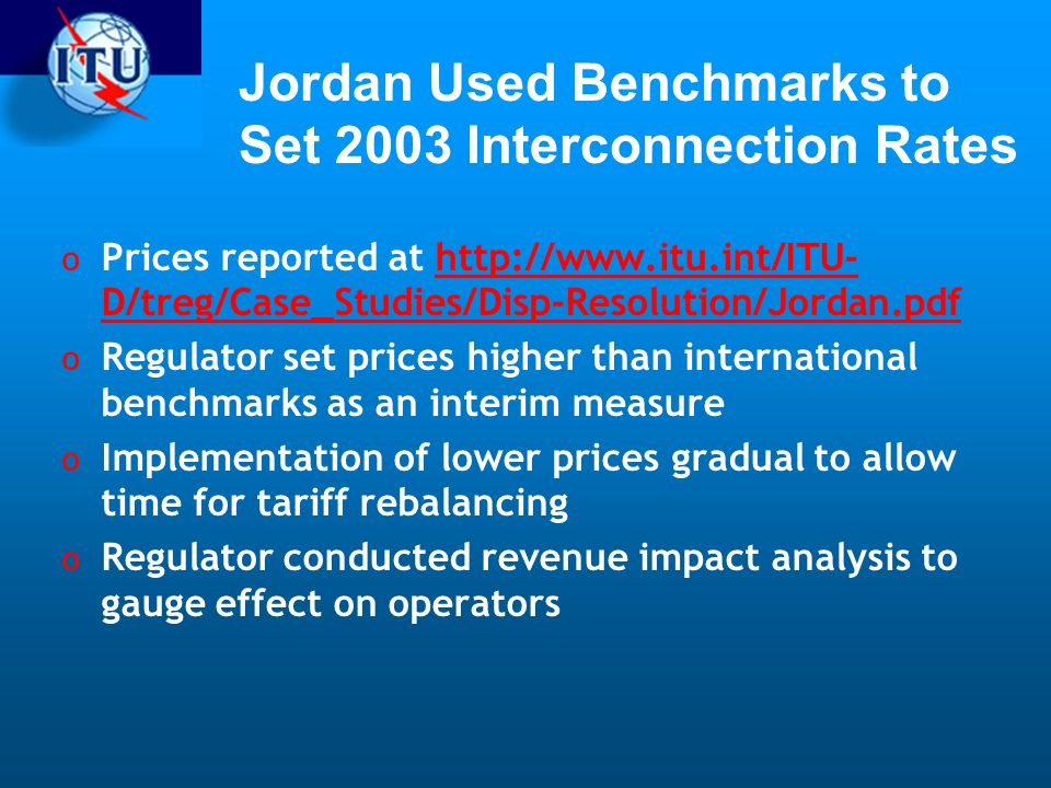 Jordan Used Benchmarks to Set 2003 Interconnection Rates o Prices reported at http://www.itu.int/ITU- D/treg/Case_Studies/Disp-Resolution/Jordan.pdfhttp://www.itu.int/ITU- D/treg/Case_Studies/Disp-Resolution/Jordan.pdf o Regulator set prices higher than international benchmarks as an interim measure o Implementation of lower prices gradual to allow time for tariff rebalancing o Regulator conducted revenue impact analysis to gauge effect on operators