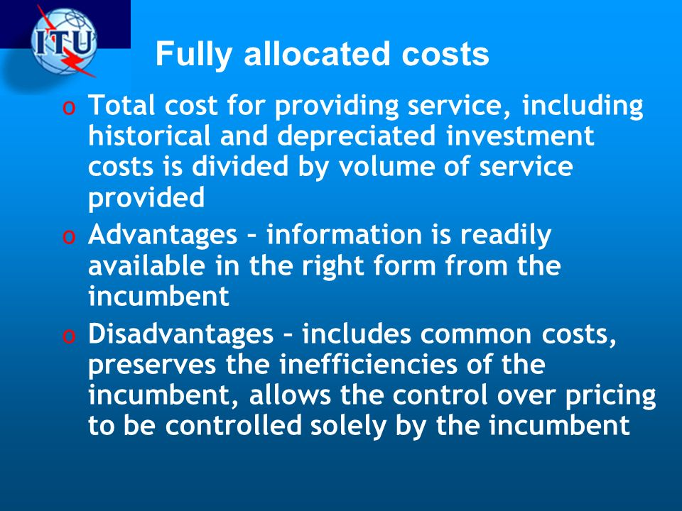 Fully allocated costs o Total cost for providing service, including historical and depreciated investment costs is divided by volume of service provided o Advantages – information is readily available in the right form from the incumbent o Disadvantages – includes common costs, preserves the inefficiencies of the incumbent, allows the control over pricing to be controlled solely by the incumbent