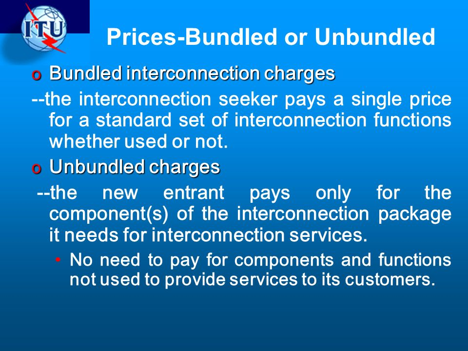 Prices-Bundled or Unbundled o Bundled interconnection charges --the interconnection seeker pays a single price for a standard set of interconnection functions whether used or not.