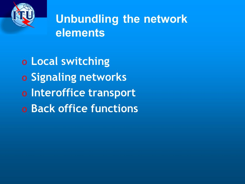 Unbundling the network elements o Local switching o Signaling networks o Interoffice transport o Back office functions