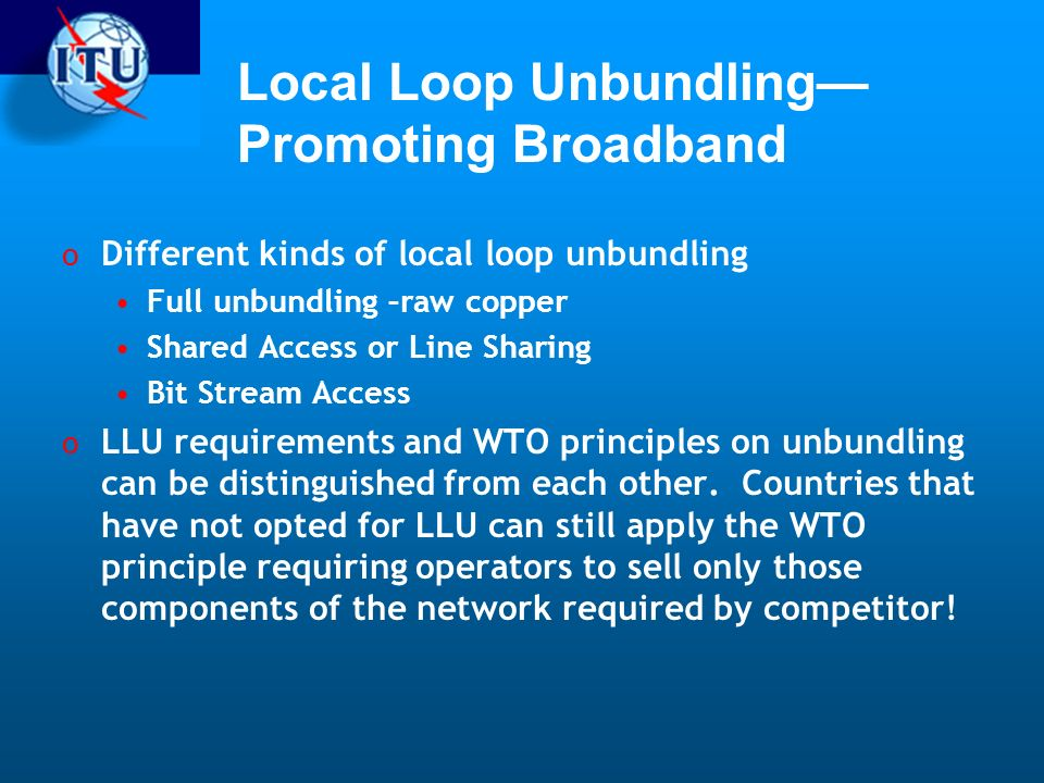 Local Loop Unbundling Promoting Broadband o Different kinds of local loop unbundling Full unbundling –raw copper Shared Access or Line Sharing Bit Stream Access o LLU requirements and WTO principles on unbundling can be distinguished from each other.