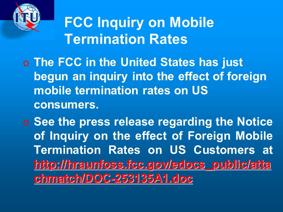 FCC Inquiry on Mobile Termination Rates o The FCC in the United States has just begun an inquiry into the effect of foreign mobile termination rates on US consumers.