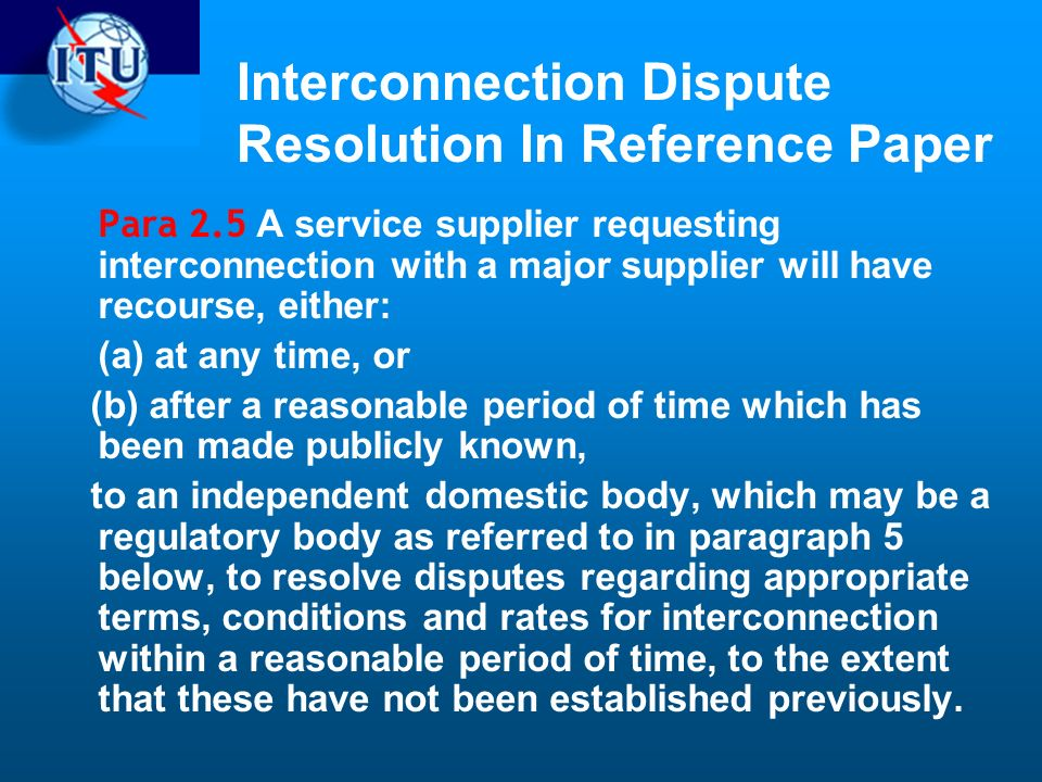 Interconnection Dispute Resolution In Reference Paper Para 2.5 A service supplier requesting interconnection with a major supplier will have recourse, either: (a) at any time, or (b) after a reasonable period of time which has been made publicly known, to an independent domestic body, which may be a regulatory body as referred to in paragraph 5 below, to resolve disputes regarding appropriate terms, conditions and rates for interconnection within a reasonable period of time, to the extent that these have not been established previously.