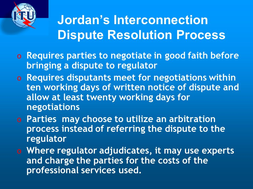 Jordans Interconnection Dispute Resolution Process o Requires parties to negotiate in good faith before bringing a dispute to regulator o Requires disputants meet for negotiations within ten working days of written notice of dispute and allow at least twenty working days for negotiations o Parties may choose to utilize an arbitration process instead of referring the dispute to the regulator o Where regulator adjudicates, it may use experts and charge the parties for the costs of the professional services used.