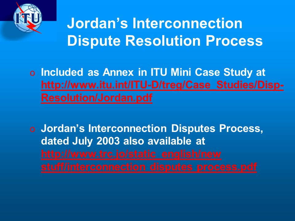 Jordans Interconnection Dispute Resolution Process o Included as Annex in ITU Mini Case Study at http://www.itu.int/ITU-D/treg/Case_Studies/Disp- Resolution/Jordan.pdf http://www.itu.int/ITU-D/treg/Case_Studies/Disp- Resolution/Jordan.pdf o Jordans Interconnection Disputes Process, dated July 2003 also available at http://www.trc.jo/static_english/new stuff/interconnection disputes process.pdf http://www.trc.jo/static_english/new stuff/interconnection disputes process.pdf