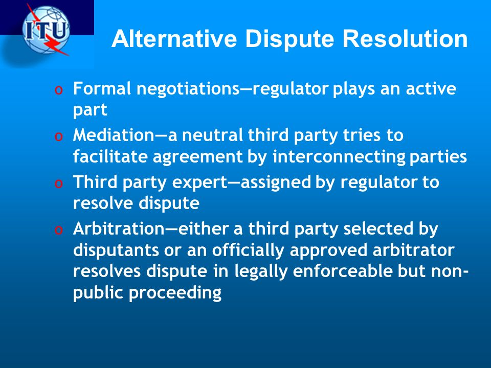 Alternative Dispute Resolution o Formal negotiationsregulator plays an active part o Mediationa neutral third party tries to facilitate agreement by interconnecting parties o Third party expertassigned by regulator to resolve dispute o Arbitrationeither a third party selected by disputants or an officially approved arbitrator resolves dispute in legally enforceable but non- public proceeding