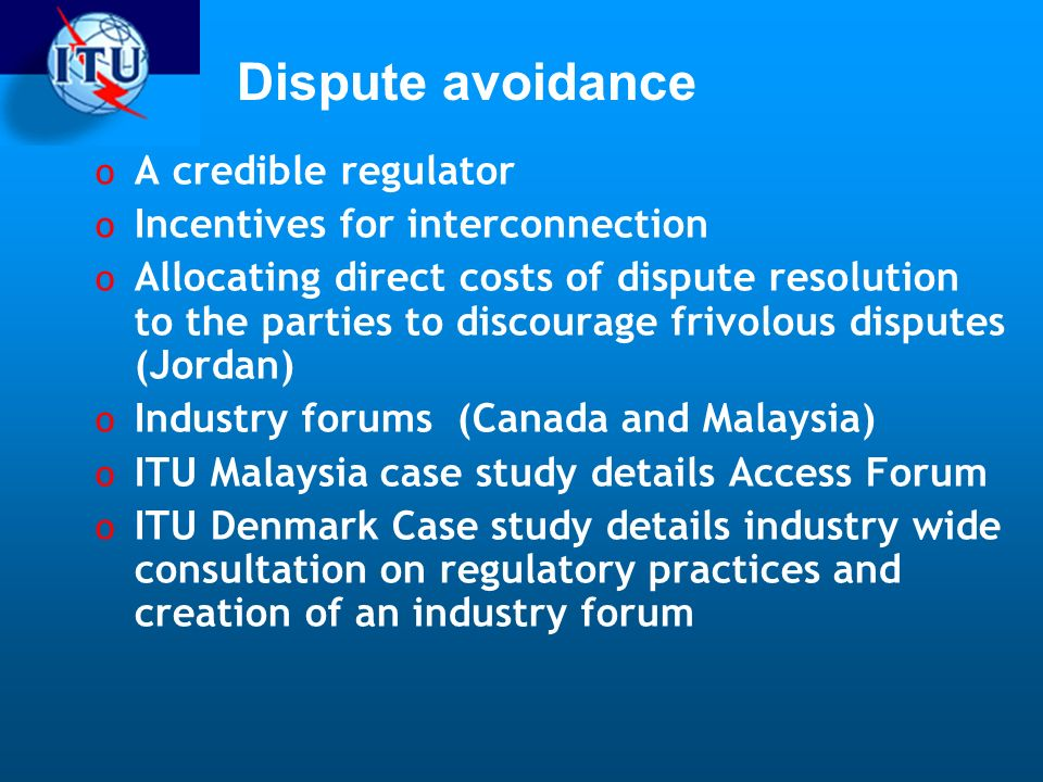 Dispute avoidance o A credible regulator o Incentives for interconnection o Allocating direct costs of dispute resolution to the parties to discourage frivolous disputes (Jordan) o Industry forums (Canada and Malaysia) o ITU Malaysia case study details Access Forum o ITU Denmark Case study details industry wide consultation on regulatory practices and creation of an industry forum
