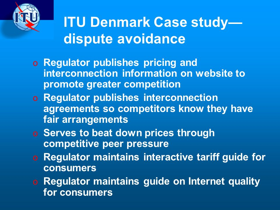 ITU Denmark Case study dispute avoidance o Regulator publishes pricing and interconnection information on website to promote greater competition o Regulator publishes interconnection agreements so competitors know they have fair arrangements o Serves to beat down prices through competitive peer pressure o Regulator maintains interactive tariff guide for consumers o Regulator maintains guide on Internet quality for consumers