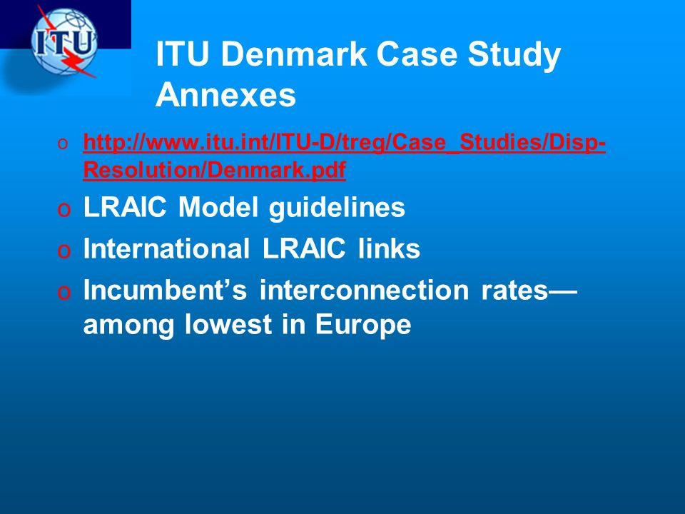 ITU Denmark Case Study Annexes o http://www.itu.int/ITU-D/treg/Case_Studies/Disp- Resolution/Denmark.pdf http://www.itu.int/ITU-D/treg/Case_Studies/Disp- Resolution/Denmark.pdf o LRAIC Model guidelines o International LRAIC links o Incumbents interconnection rates among lowest in Europe