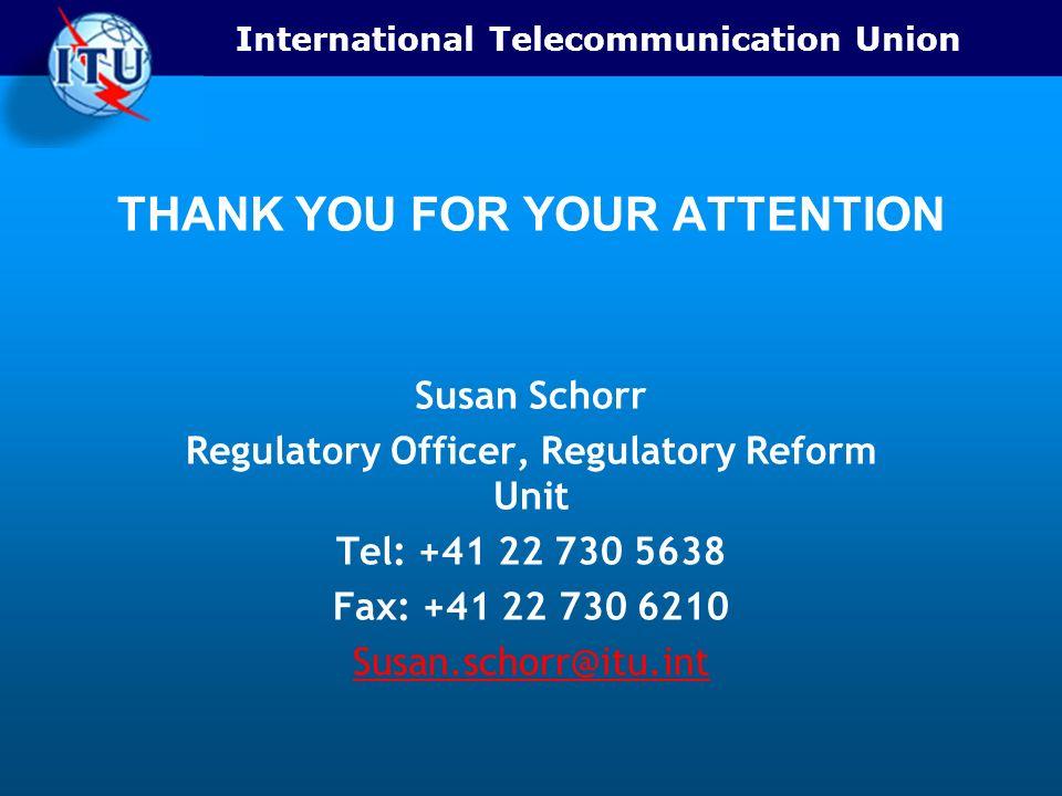 International Telecommunication Union THANK YOU FOR YOUR ATTENTION Susan Schorr Regulatory Officer, Regulatory Reform Unit Tel: +41 22 730 5638 Fax: +41 22 730 6210 Susan.schorr@itu.int
