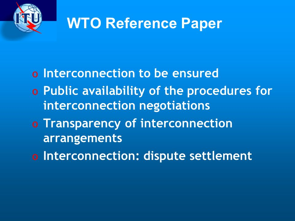 WTO Reference Paper o Interconnection to be ensured o Public availability of the procedures for interconnection negotiations o Transparency of interconnection arrangements o Interconnection: dispute settlement