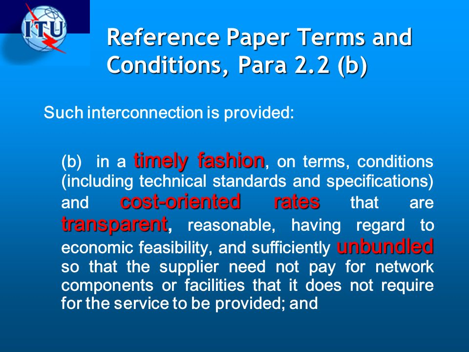 Reference Paper Terms and Conditions, Para 2.2 (b) Such interconnection is provided: timely fashion cost-oriented rates transparent unbundled (b) in a timely fashion, on terms, conditions (including technical standards and specifications) and cost-oriented rates that are transparent, reasonable, having regard to economic feasibility, and sufficiently unbundled so that the supplier need not pay for network components or facilities that it does not require for the service to be provided; and
