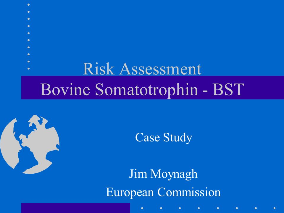 Risk Assessment Bovine Somatotrophin - BST Case Study Jim Moynagh European Commission