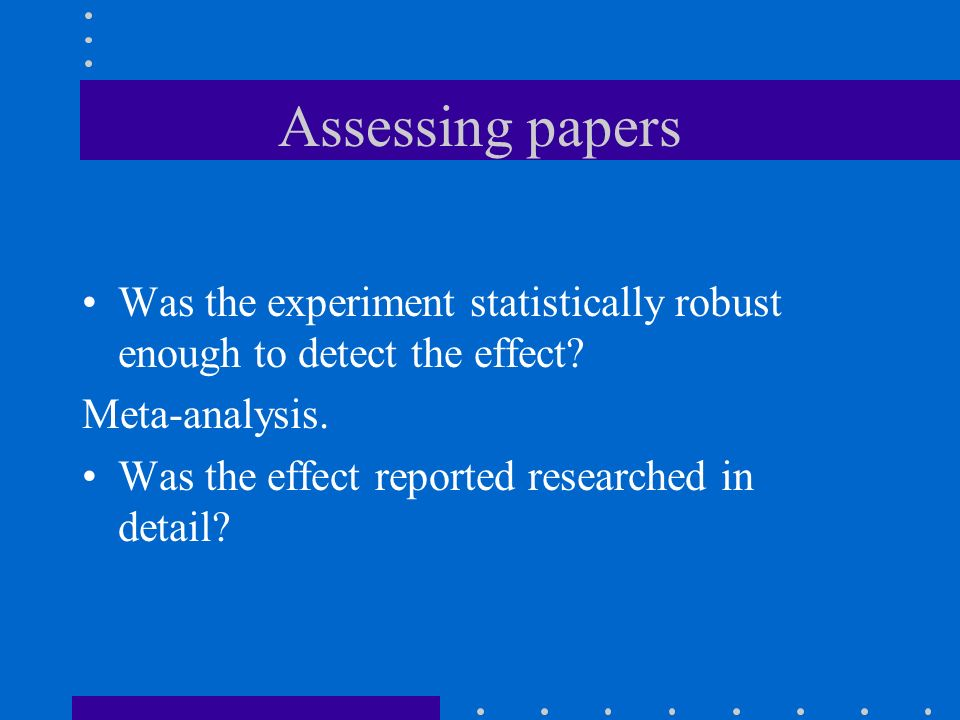 Assessing papers Was the experiment statistically robust enough to detect the effect? Meta-analysis. Was the effect reported researched in detail?