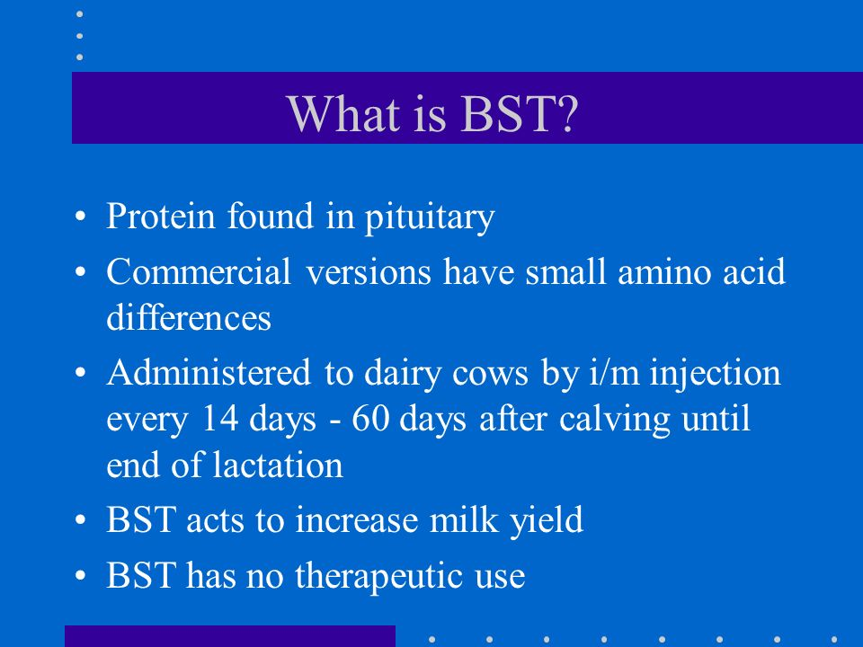 Public Health Issues Direct effect of BST in milk Effects of IGF-1 in milk Indirect issues –Increased use of antibiotics increasing risk of resistance developing –change in milk protein composition and allergies