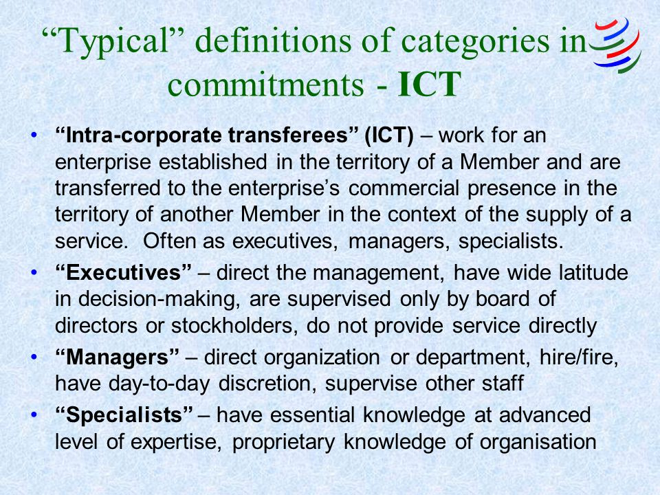 Typical definitions of categories in commitments - ICT Intra-corporate transferees (ICT) – work for an enterprise established in the territory of a Member and are transferred to the enterprises commercial presence in the territory of another Member in the context of the supply of a service.