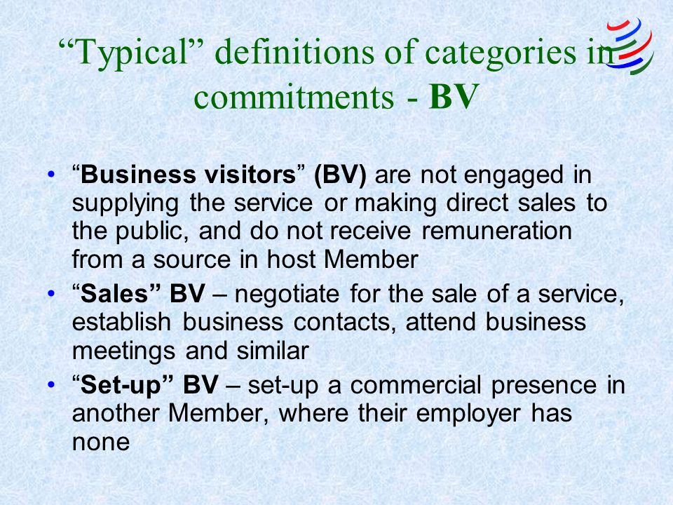 Typical definitions of categories in commitments - BV Business visitors (BV) are not engaged in supplying the service or making direct sales to the public, and do not receive remuneration from a source in host Member Sales BV – negotiate for the sale of a service, establish business contacts, attend business meetings and similar Set-up BV – set-up a commercial presence in another Member, where their employer has none