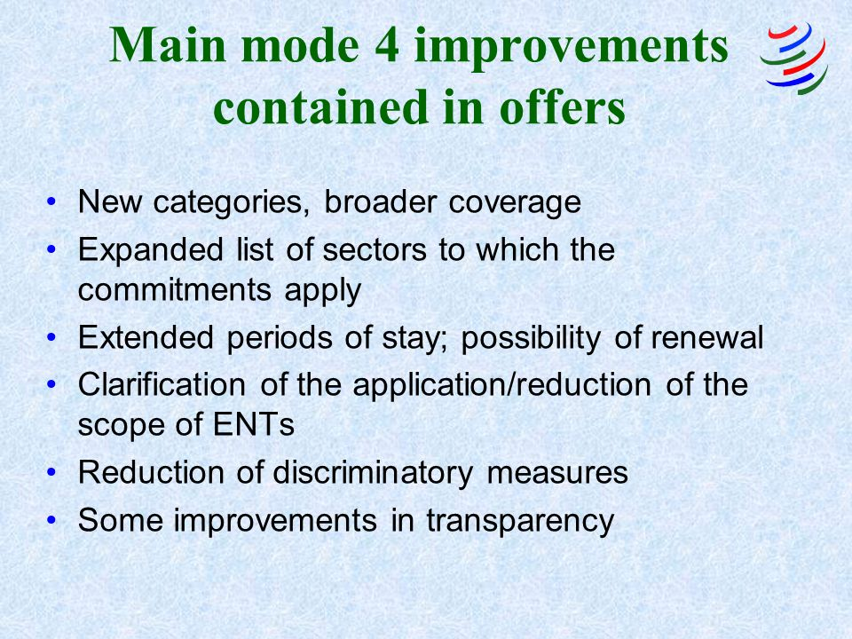 Main mode 4 improvements contained in offers New categories, broader coverage Expanded list of sectors to which the commitments apply Extended periods of stay; possibility of renewal Clarification of the application/reduction of the scope of ENTs Reduction of discriminatory measures Some improvements in transparency