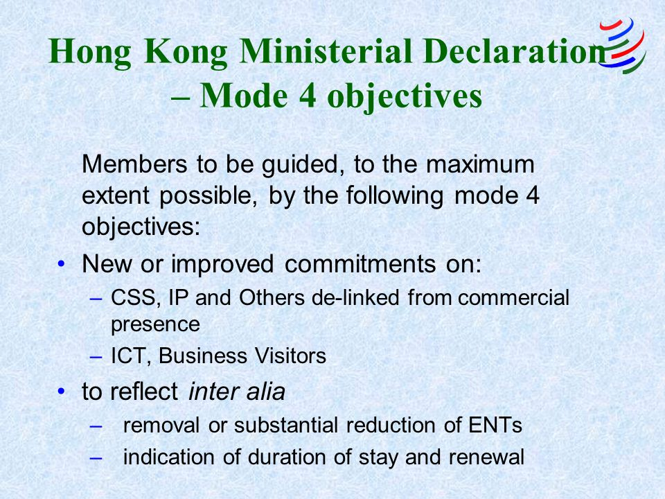 Hong Kong Ministerial Declaration – Mode 4 objectives Members to be guided, to the maximum extent possible, by the following mode 4 objectives: New or improved commitments on: –CSS, IP and Others de-linked from commercial presence –ICT, Business Visitors to reflect inter alia –removal or substantial reduction of ENTs –indication of duration of stay and renewal
