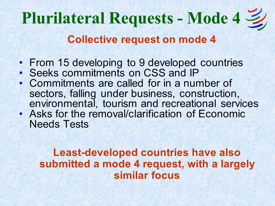 Plurilateral Requests - Mode 4 Collective request on mode 4 From 15 developing to 9 developed countries Seeks commitments on CSS and IP Commitments are called for in a number of sectors, falling under business, construction, environmental, tourism and recreational services Asks for the removal/clarification of Economic Needs Tests Least-developed countries have also submitted a mode 4 request, with a largely similar focus