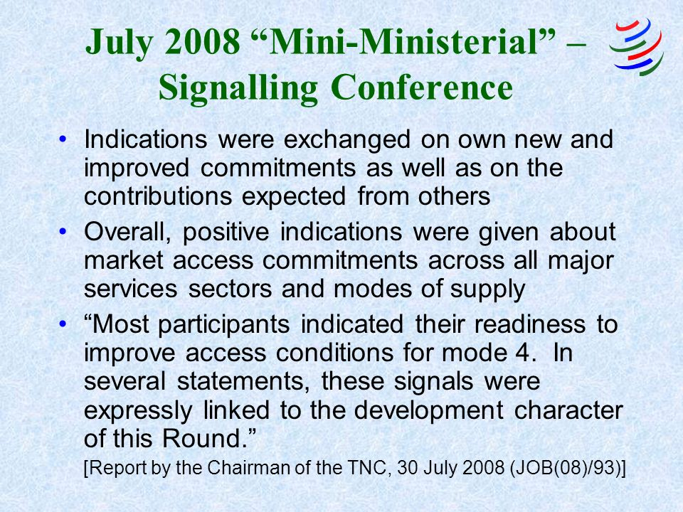 July 2008 Mini-Ministerial – Signalling Conference Indications were exchanged on own new and improved commitments as well as on the contributions expected from others Overall, positive indications were given about market access commitments across all major services sectors and modes of supply Most participants indicated their readiness to improve access conditions for mode 4.