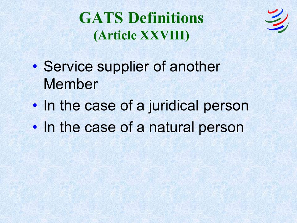 GATS Definitions (Article XXVIII) Service supplier of another Member In the case of a juridical person In the case of a natural person