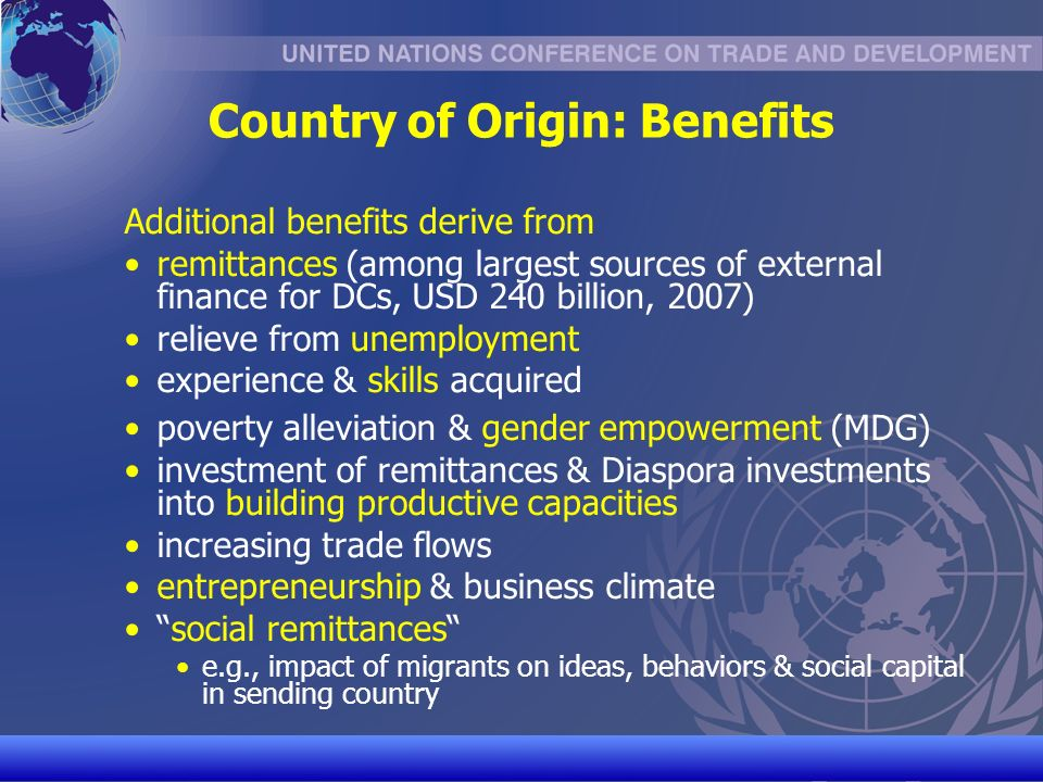UNCTAD/CD-TFT 11 Country of Origin: Benefits Additional benefits derive from remittances (among largest sources of external finance for DCs, USD 240 billion, 2007) relieve from unemployment experience & skills acquired poverty alleviation & gender empowerment (MDG) investment of remittances & Diaspora investments into building productive capacities increasing trade flows entrepreneurship & business climate social remittances e.g., impact of migrants on ideas, behaviors & social capital in sending country