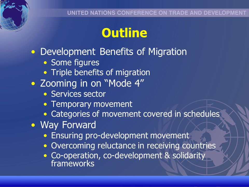 UNCTAD/CD-TFT 2 Outline Development Benefits of Migration Some figures Triple benefits of migration Zooming in on Mode 4 Services sector Temporary movement Categories of movement covered in schedules Way Forward Ensuring pro-development movement Overcoming reluctance in receiving countries Co-operation, co-development & solidarity frameworks