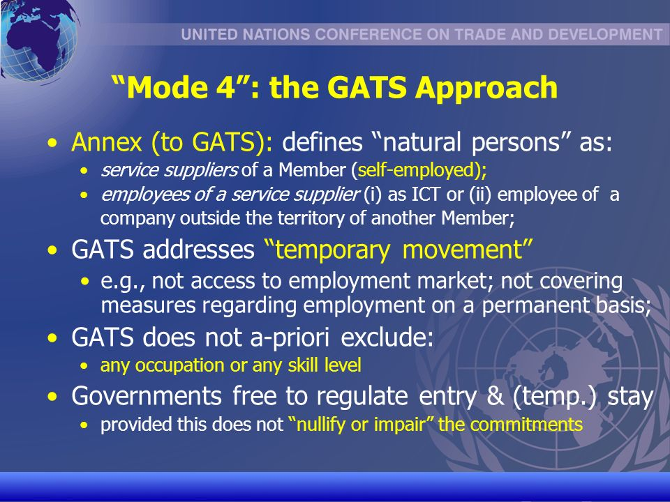 UNCTAD/CD-TFT 21 Mode 4: the GATS Approach Annex (to GATS): defines natural persons as: service suppliers of a Member (self-employed); employees of a service supplier (i) as ICT or (ii) employee of a company outside the territory of another Member; GATS addresses temporary movement e.g., not access to employment market; not covering measures regarding employment on a permanent basis; GATS does not a-priori exclude: any occupation or any skill level Governments free to regulate entry & (temp.) stay provided this does not nullify or impair the commitments