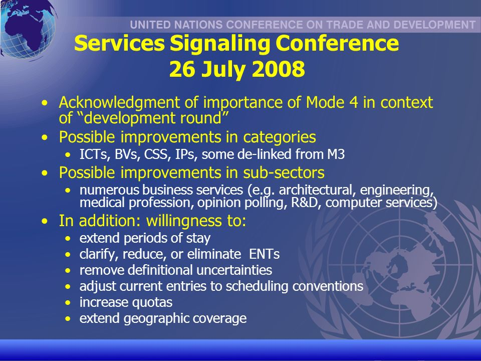 UNCTAD/CD-TFT 27 Services Signaling Conference 26 July 2008 Acknowledgment of importance of Mode 4 in context of development round Possible improvements in categories ICTs, BVs, CSS, IPs, some de-linked from M3 Possible improvements in sub-sectors numerous business services (e.g.