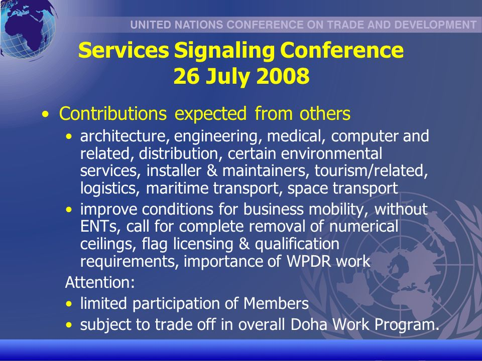 UNCTAD/CD-TFT 28 Services Signaling Conference 26 July 2008 Contributions expected from others architecture, engineering, medical, computer and related, distribution, certain environmental services, installer & maintainers, tourism/related, logistics, maritime transport, space transport improve conditions for business mobility, without ENTs, call for complete removal of numerical ceilings, flag licensing & qualification requirements, importance of WPDR work Attention: limited participation of Members subject to trade off in overall Doha Work Program.