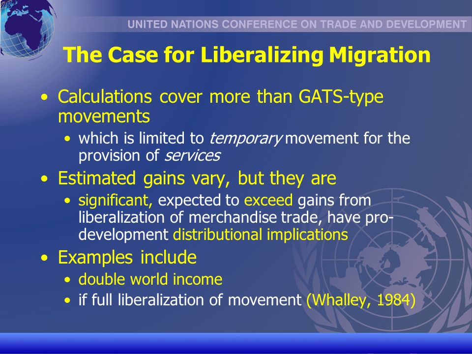 UNCTAD/CD-TFT 5 The Case for Liberalizing Migration Calculations cover more than GATS-type movements which is limited to temporary movement for the provision of services Estimated gains vary, but they are significant, expected to exceed gains from liberalization of merchandise trade, have pro- development distributional implications Examples include double world income if full liberalization of movement (Whalley, 1984)