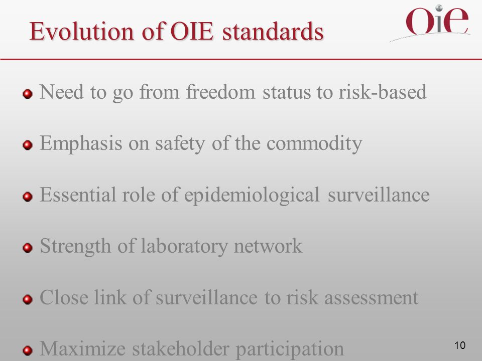 10 Evolution of OIE standards Need to go from freedom status to risk-based Emphasis on safety of the commodity Essential role of epidemiological surveillance Strength of laboratory network Close link of surveillance to risk assessment Maximize stakeholder participation