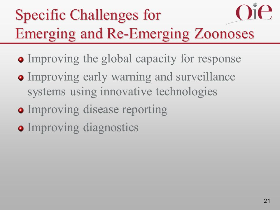 21 Specific Challenges for Emerging and Re-Emerging Zoonoses Improving the global capacity for response Improving early warning and surveillance systems using innovative technologies Improving disease reporting Improving diagnostics