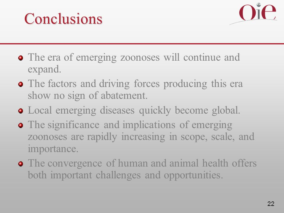22 Conclusions The era of emerging zoonoses will continue and expand. The factors and driving forces producing this era show no sign of abatement. Loc