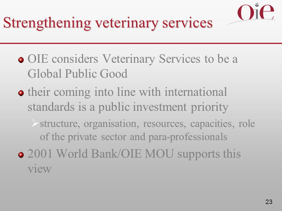 23 Strengthening veterinary services OIE considers Veterinary Services to be a Global Public Good their coming into line with international standards is a public investment priority structure, organisation, resources, capacities, role of the private sector and para-professionals 2001 World Bank/OIE MOU supports this view