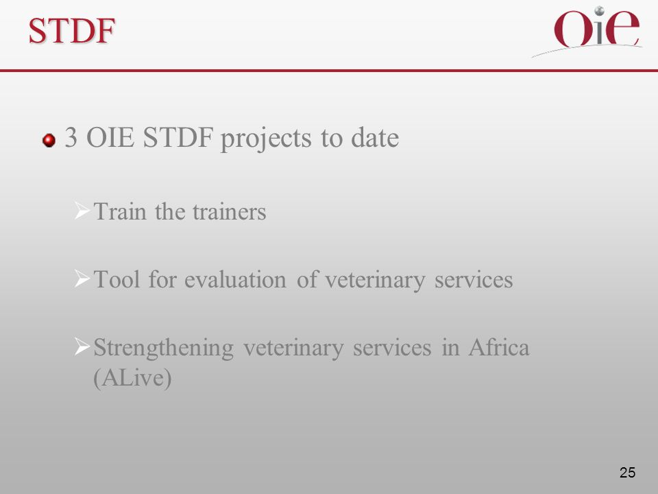 25 STDF 3 OIE STDF projects to date Train the trainers Tool for evaluation of veterinary services Strengthening veterinary services in Africa (ALive)