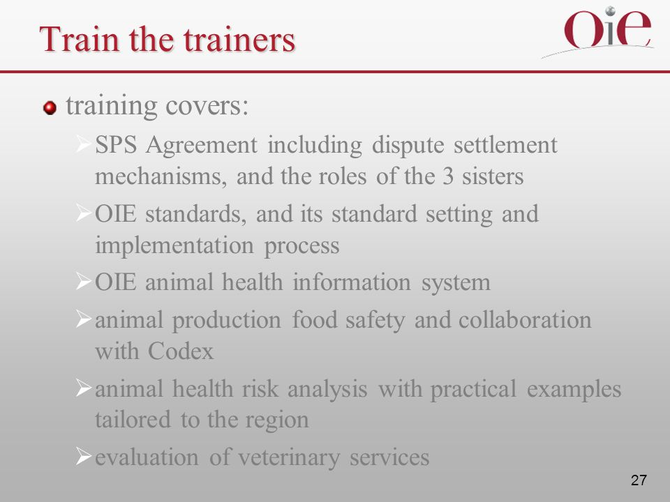 27 Train the trainers training covers: SPS Agreement including dispute settlement mechanisms, and the roles of the 3 sisters OIE standards, and its st