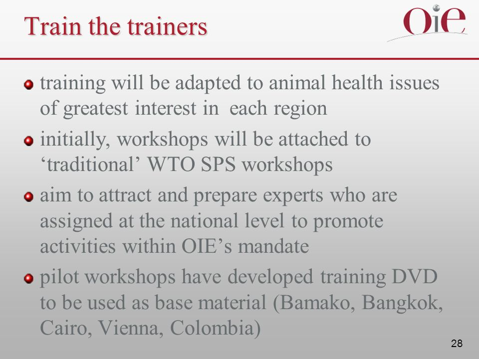 28 Train the trainers training will be adapted to animal health issues of greatest interest in each region initially, workshops will be attached to traditional WTO SPS workshops aim to attract and prepare experts who are assigned at the national level to promote activities within OIEs mandate pilot workshops have developed training DVD to be used as base material (Bamako, Bangkok, Cairo, Vienna, Colombia)
