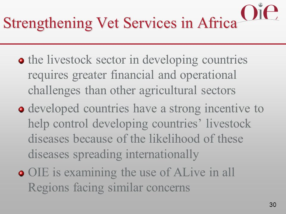 30 Strengthening Vet Services in Africa the livestock sector in developing countries requires greater financial and operational challenges than other agricultural sectors developed countries have a strong incentive to help control developing countries livestock diseases because of the likelihood of these diseases spreading internationally OIE is examining the use of ALive in all Regions facing similar concerns