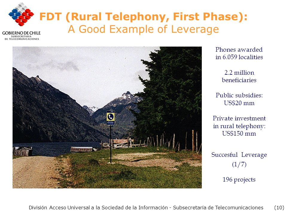 (10) División Acceso Universal a la Sociedad de la Información - Subsecretaría de Telecomunicaciones FDT (Rural Telephony, First Phase): A Good Example of Leverage Phones awarded in localities 2.2 million beneficiaries Public subsidies: US$20 mm Private investment in rural telephony: US$150 mm Succesful Leverage (1/7) 196 projects