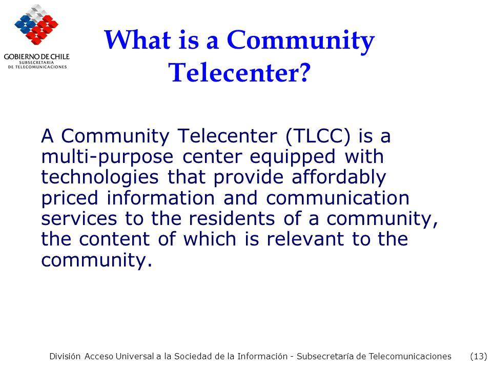 (13) División Acceso Universal a la Sociedad de la Información - Subsecretaría de Telecomunicaciones What is a Community Telecenter.
