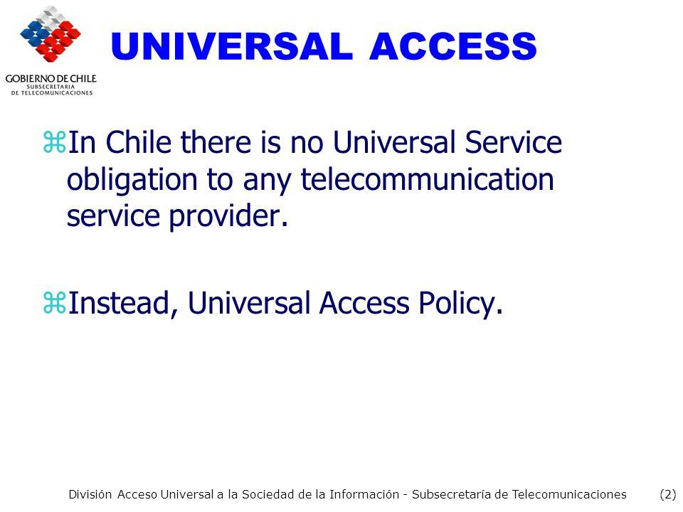 (2) División Acceso Universal a la Sociedad de la Información - Subsecretaría de Telecomunicaciones UNIVERSAL ACCESS zIn Chile there is no Universal Service obligation to any telecommunication service provider.