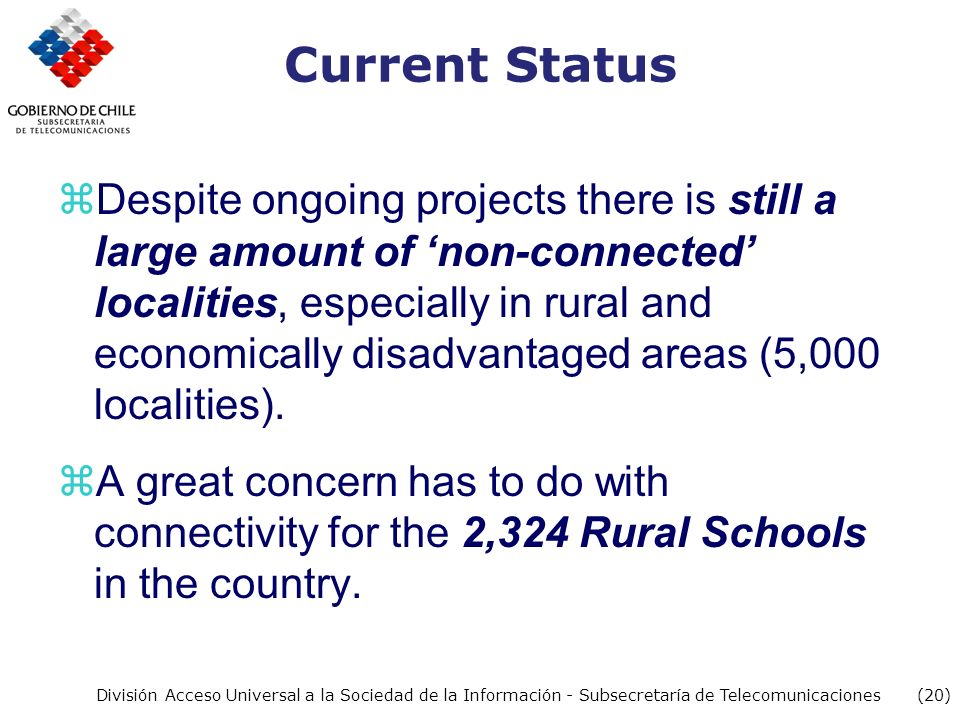 (20) División Acceso Universal a la Sociedad de la Información - Subsecretaría de Telecomunicaciones Current Status zDespite ongoing projects there is still a large amount of non-connected localities, especially in rural and economically disadvantaged areas (5,000 localities).