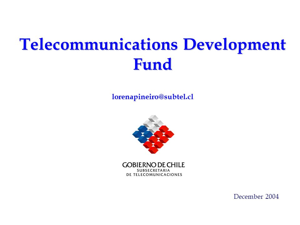 Telecommunications Development Fund lorenapineiro@subtel.cl December 2004